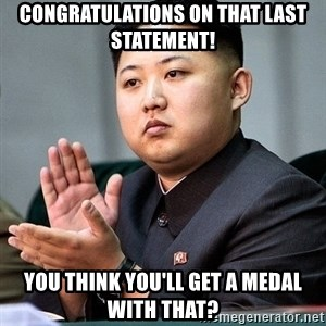 Kim Jong Un Clap - Congratulations on that last statement! You think you'll get a medal with that?