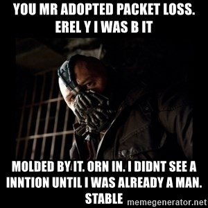 Bane Meme - You mr adopted packet loss. erel y I was b it  Molded by it. orn in. I didnt see a inntion until I was already a man. stable