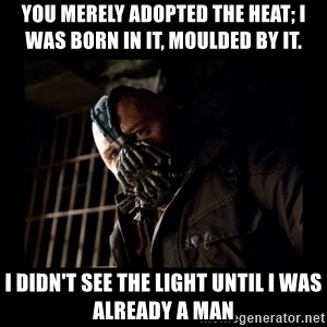 Bane Meme - you merely adopted the heat; I was born in it, moulded by it.  I didn't see the light until I was already a man