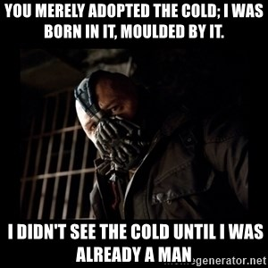 Bane Meme - you merely adopted the cold; I was born in it, moulded by it.  I didn't see the cold until I was already a man