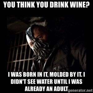 Bane Meme - You think you drink wine? I was born in it, molded by it. I didn't see water until I was already an adult