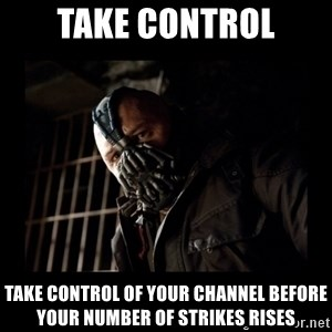 Bane Meme - take control take control of your channel before your number of strikes rises