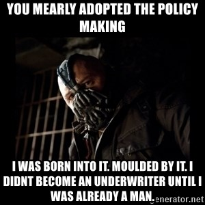 Bane Meme - You mearly adopted the policy making i was born into it. moulded by it. i didnt become an underwriter until i was already a man.