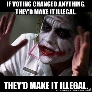 joker mind loss - If voting changed anything, they'd make it illegal.  they'd make it illegal.