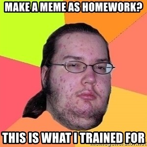 Gordo Nerd - make a meme as homework? this is what i trained for
