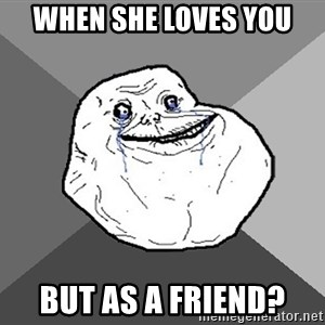 Forever Alone - When she loves you But as a friend?