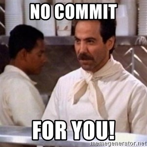 No Soup for You - No Commit For you!