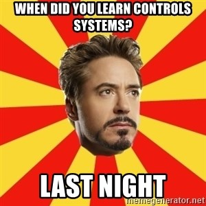 Leave it to Iron Man - When did you learn controls systems? Last night