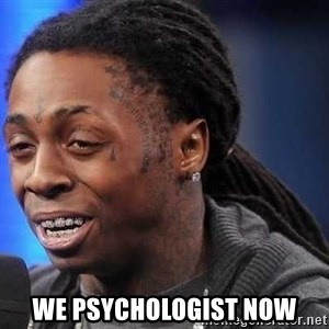 we president now -  we psychologist now