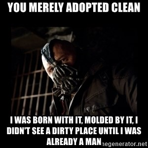 Bane Meme - You merely adopted clean I was born with it, molded by it, I didn't see a dirty place until i was already a man