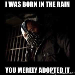 Bane Meme - I WAS BORN IN THE RAIN YOU MERELY ADOPTED IT