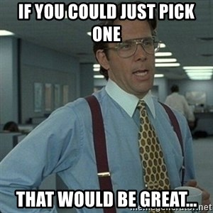 Yeah that'd be great... - If you could just pick one that would be great...