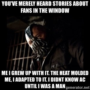 Bane Meme - You've merely heard stories about fans in the window  Me i grew up with it. The heat molded me, i adapted to it. I didnt know ac until i was a man