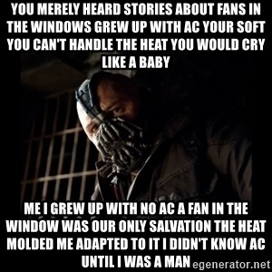 Bane Meme - You merely heard stories about fans in the windows grew up with AC your soft you can't handle the heat you would cry like a baby Me I grew up with no AC a fan in the window was our only salvation the heat molded me adapted to it I didn't know AC until I was a man
