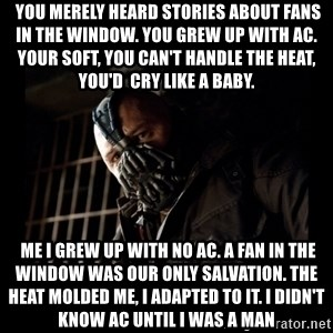 Bane Meme -  You merely heard stories about fans in the window. You grew up with AC. your soft, you can't handle the heat, you'd  cry like a baby.  Me I grew up with no AC. a fan in the window was our only salvation. the heat molded me, i adapted to it. I didn't know AC until I was a man