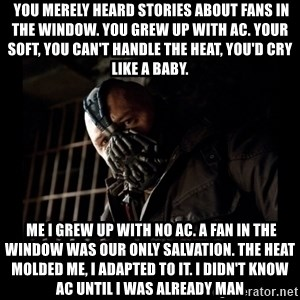Bane Meme -  You merely heard stories about fans in the window. You grew up with AC. your soft, you can't handle the heat, you'd cry like a baby.  Me I grew up with no AC. a fan in the window was our only salvation. the heat molded me, i adapted to it. I didn't know AC until I was already man