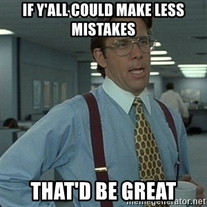 Yeah that'd be great... - If y'all could make less mistakes That'd be great