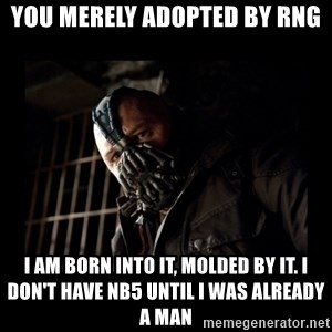 Bane Meme - You merely adopted by RNG I am born into it, molded by it. I don't have NB5 until I was already a man