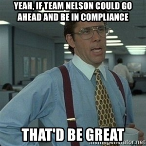 Yeah that'd be great... - Yeah, if Team Nelson could go ahead and be in compliance That'd be great