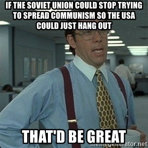 Yeah that'd be great... - If the Soviet Union could stop trying to spread communism so the USA could just hang out That'd be great