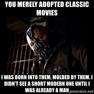 Bane Meme - You merely adopted classic movies I was born into them, molded by them. I didn't see a short modern one until I was already a man