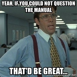 Yeah that'd be great... - Yeah, if you could not question the manual That'd be great...