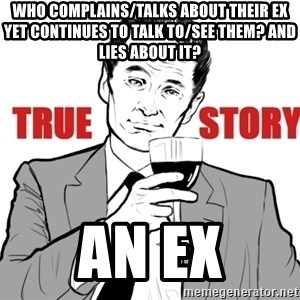 true story - Who complains/talks about their ex yet continues to talk to/see them? and lies about it? an ex
