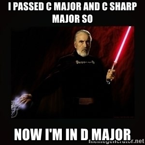 count dooku - I passed C Major and C Sharp Major so Now I'm in D Major