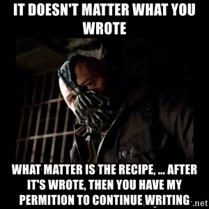 Bane Meme - It doesn't matter what you wrote  what matter is the recipe, ... after it's wrote, then you have my permition to continue writing