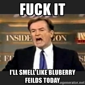 Angry Bill O'Reilly - Fuck it I'll smell like bluberry feilds today