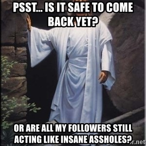 Hell Yeah Jesus - Psst... Is it safe to come back yet? Or are all my followers still acting like insane assholes?