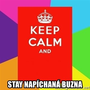 Keep calm and -  stay napíchaná buzna
