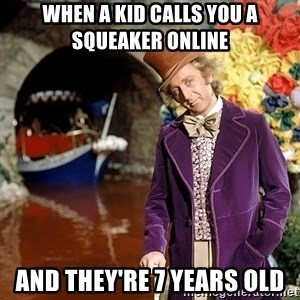 Willy Wonka - When a kid calls you a squeaker online  And they're 7 years old