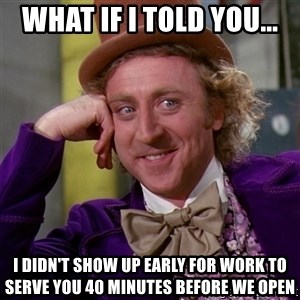 Willy Wonka - What if I told you... I didn't show up early for work to serve you 40 minutes before we open