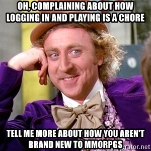 Willy Wonka - oh, complaining about how logging in and playing is a chore Tell me more about how you aren't brand new to mmorpgs