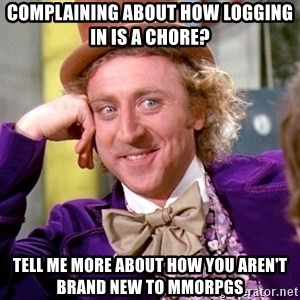 Willy Wonka - Complaining about how logging in is a chore? Tell me more about how you aren't brand new to mmorpgs