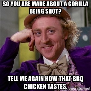 Willy Wonka - So you are made about a gorilla being shot? Tell me again how that BBQ chicken tastes.