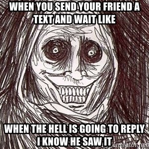 Never alone ghost - When you send your friend a text and wait like  When the hell is going to reply I know he saw it
