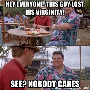 nobody cares - Hey everyone! This guy lost his virginity! See? Nobody cares