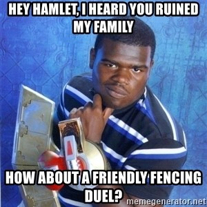 yugioh - hey hamlet, i heard you ruined my family how about a friendly fencing duel?