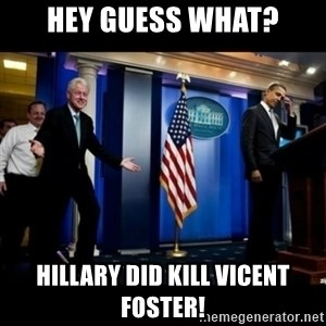 Inappropriate Timing Bill Clinton - hey guess what? hillary did kill vicent foster!