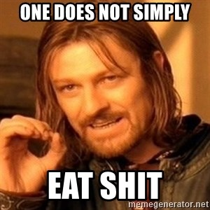 One Does Not Simply - ONE DOES NOT SIMPLY EAT SHIT