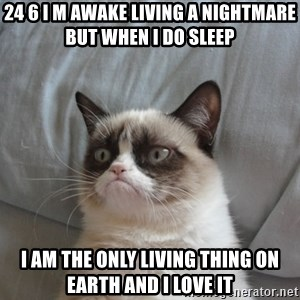 Grumpy cat good - 24 6 I M AWAKE LIVING A NIGHTMARE BUT WHEN I DO SLEEP I AM THE ONLY LIVING THING ON EARTH AND I LOVE IT