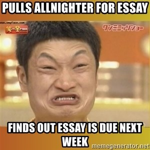 Angry Asian - Pulls allnighter for essay Finds out Essay is due next week