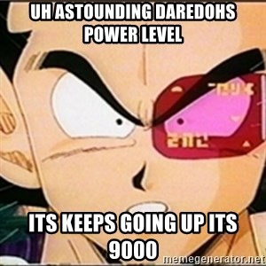 Vegeta's whore detector - Uh astounding daredohs power level Its keeps going up its 9000