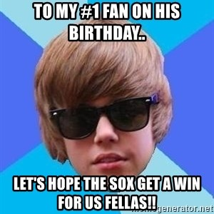 Just Another Justin Bieber - TO MY #1 FAN ON HIS BIRTHDAY.. LET'S HOPE THE SOX GET A WIN FOR US FELLAS!!
