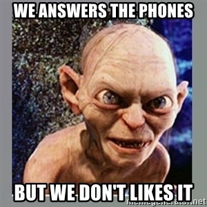 Smeagol - WE ANSWERS THE PHONES BUT WE DON'T LIKES IT