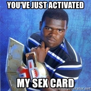 yugioh - YOU'VE JUST ACTIVATED MY SEX CARD
