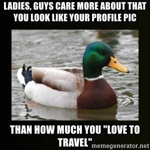 "good advice duck - Ladies, guys care more about that you look like your profile pic than how much you ""love to travel"""