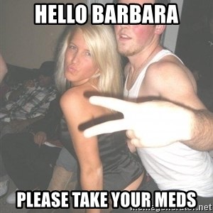 Scumbag Steve - hello barbara please take your meds